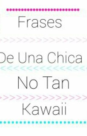 Frases De Una Chica No Tan Kawaii Maraton 2do Amor Wattpad