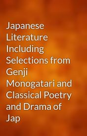 Japanese Literature Including Selections from Genji Monogatari and Classical Poetry and Drama of Jap by gutenberg