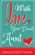 With Love, Your Dead Aunt by stephpfishman