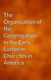 The Organization of the Congregation in the Early Lutheran Churches in America by gutenberg