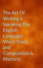 The Art Of Writing & Speaking The English Language Word-Study and Composition & Rhetoric by gutenberg
