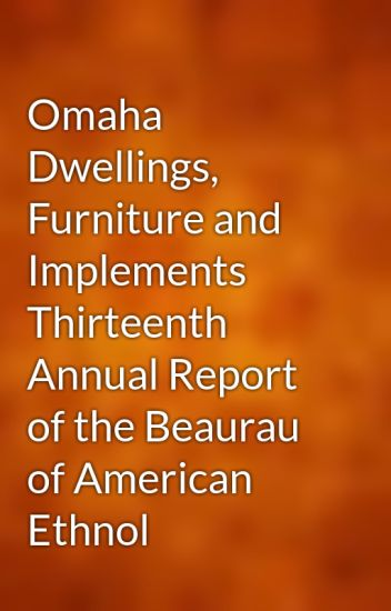 Omaha Dwellings, Furniture And Implements Thirteenth Annual Report Of The  Beaurau Of American Ethnol