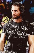 Only You    Seth Rollins    Love Story by EmiliaEyre