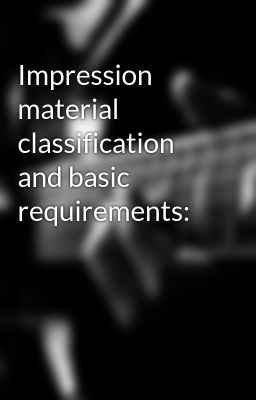 Impression material classification and basic requirements: