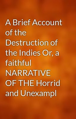 a brief account of the destruction of the indies essay Download and read these excerpts from bartolemé de las casas's a brief history of the devastation of the indies then answer the following questions: what does las casas's account tell us about the spanish invasion of the new world.