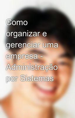 Como organizar e gerenciar uma empresa - Administração por Sistemas