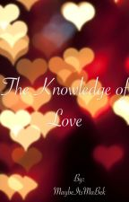 The Knowledge of Love by MaybeItsMaBek