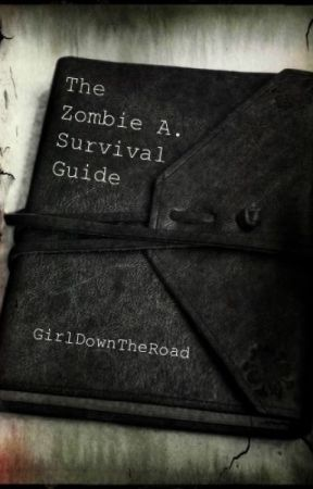 The Zombie A. Survival Guide (On Hold) by GirlDownTheRoad