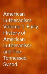 American Lutheranism Volume 1: Early History of American Lutheranism and The Tennessee Synod by gutenberg