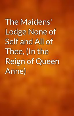' Lodge None of Self and All of Thee, (In the Reign of Queen Anne