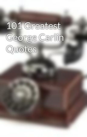 101 Greatest George Carlin Quotes by phonegeek