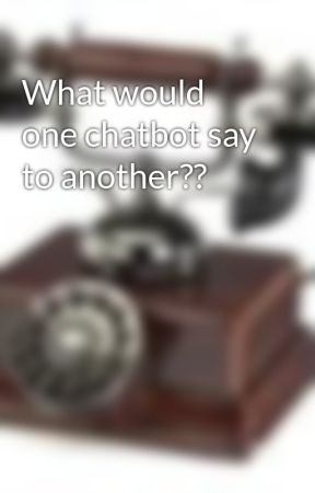 What would one chatbot say to another?? by phonegeek