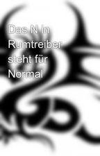 Das N in Rumtreiber steht für Normal by -Dark_Shadow-