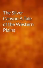 The Silver Canyon A Tale of the Western Plains by gutenberg