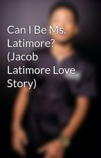 Can I Be Ms. Latimore? (Jacob Latimore Love Story) by jacobs_jewel