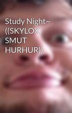 Study Night~ ((SKYLOX SMUT HURHUR)) by JASBECLER4EVAH