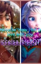 Hiccelsa~How I fell in love with you by HiccelsaJelsaOTP