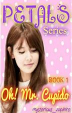 PETALS Series Book 1: Oh! Mr. Cupido by msZaphie