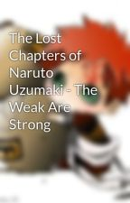 The Lost Chapters of Naruto Uzumaki - The Weak Are Strong by Gaaras_Girl23521