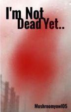 I'm Not Dead Yet... by mushroomyowl05