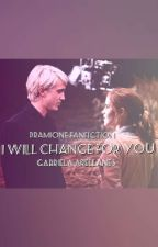 I Will Change For You {Dramione FanFic} by GABRIELA0101