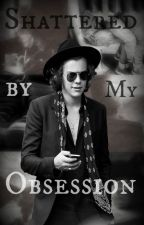 Shattered by My Obsession (A Harry Styles Fanfiction) by _Jessie_Dubs_