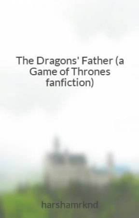 The Dragons' Father (a Game of Thrones fanfiction) by harshamrknd