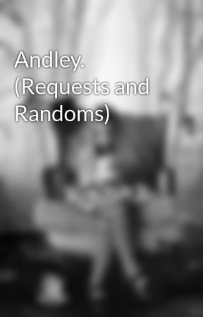 Andley. (Requests and Randoms) by CatJellyBean