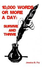 10,000 Words or More a Day: Survive and Thrive by JessicaBFry