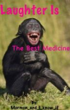 Laughter is the Best Medicine by Mormon_and_I_know_it