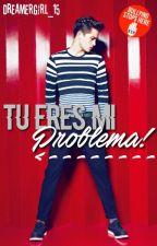 Tu eres mi problema! by DreamerGirl_15