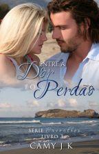 Entre a Dor e o Perdão #Livro 3 by CamyJk