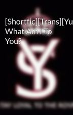 [Shortfic][Trans][YulSic] What Am I To You? by Seororobb