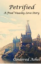 Petrified (Fred Weasley Love Story) by CinderedAshes