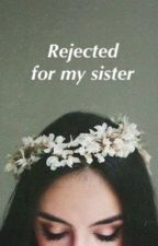 Rejected for my sister by 2BrokenBarbies