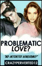 Problematic Love? (EDITANDO) by CrazyPerverted12