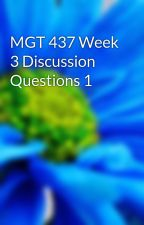 MGT 437 Week 3 Discussion Questions 1 by hegasnutgma1981