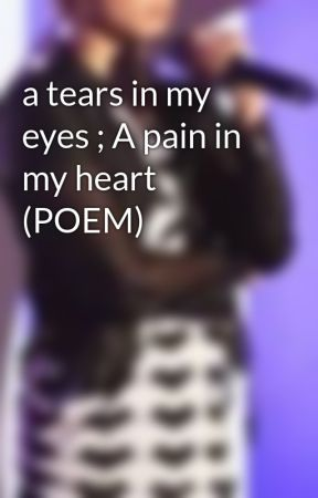 A Tears In My Eyes A Pain In My Heart Poem By J Ann Wattpad