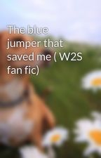The blue jumper that saved me ( W2S fan fic) by Diamond_Thomas