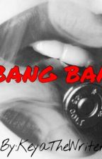 Bang Bang (On Hold) by KeyaTheWriter