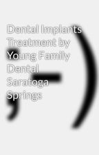 Dental Implants Treatment by Young Family Dental Saratoga Springs by youngfamilydental