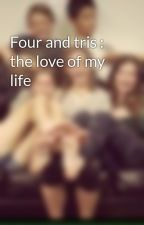 Four and tris : the love of my life by Cardiffmustang14