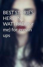 BEST STORIES HERE IN WATTPAD (for me) for grown ups by Andi_tin