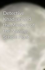 Detective Khadijah and the Mystery of the Missing School Float by fabulousbro101