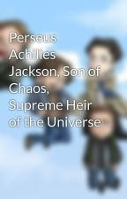 Perseus Achilles Jackson, Son of Chaos, Supreme Heir of the Universe by Supernaturalaholic12