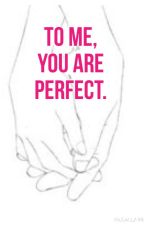 To Me, You Are Perfect. by _mrsbrent98