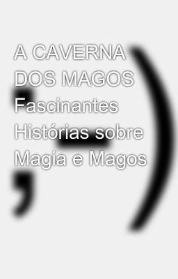 A CAVERNA DOS MAGOS Fascinantes Histórias sobre Magia e Magos