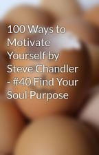 100 Ways to Motivate Yourself by Steve Chandler - #40 Find Your Soul Purpose by ReinventingYourself