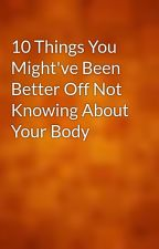 10 Things You Might've Been Better Off Not Knowing About Your Body by wpower