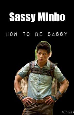 Sassy Minho: How to Be Sassy by MazeRunner_Alyssa